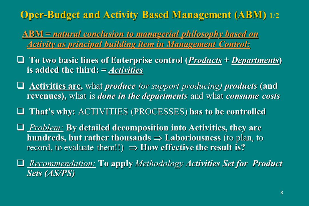 8 Oper-Budget and Activity Based Management (ABM) Oper-Budget and Activity Based Management (ABM) 1/2 ABM = natural conclusion to managerial philosophy based on Activity as principal building item in Management Control: ABM = natural conclusion to managerial philosophy based on Activity as principal building item in Management Control: To two basic lines of Enterprise control (Products + Departments) is added the third: = Activities To two basic lines of Enterprise control (Products + Departments) is added the third: = Activities Activities are, what produce (or support producing) products (and revenues), what is done in the departments and what consume costs Activities are, what produce (or support producing) products (and revenues), what is done in the departments and what consume costs That s why: ACTIVITIES (PROCESSES) has to be controlled That s why: ACTIVITIES (PROCESSES) has to be controlled Problem: By detailed decomposition into Activities, they are hundreds, but rather thousands Laboriousness (to plan, to record, to evaluate them!!) How effective the result is.