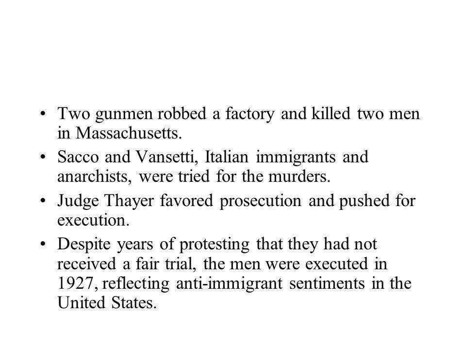 Two gunmen robbed a factory and killed two men in Massachusetts. Sacco and Vansetti, Italian immigrants and anarchists, were tried for the murders. Ju