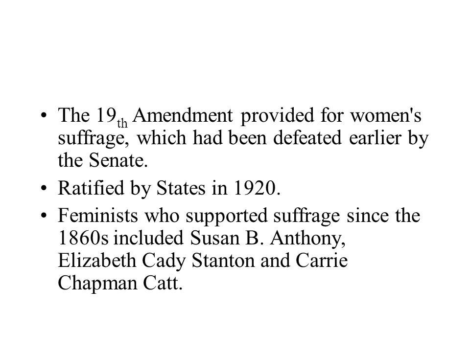 The 19 th Amendment provided for women's suffrage, which had been defeated earlier by the Senate. Ratified by States in 1920. Feminists who supported