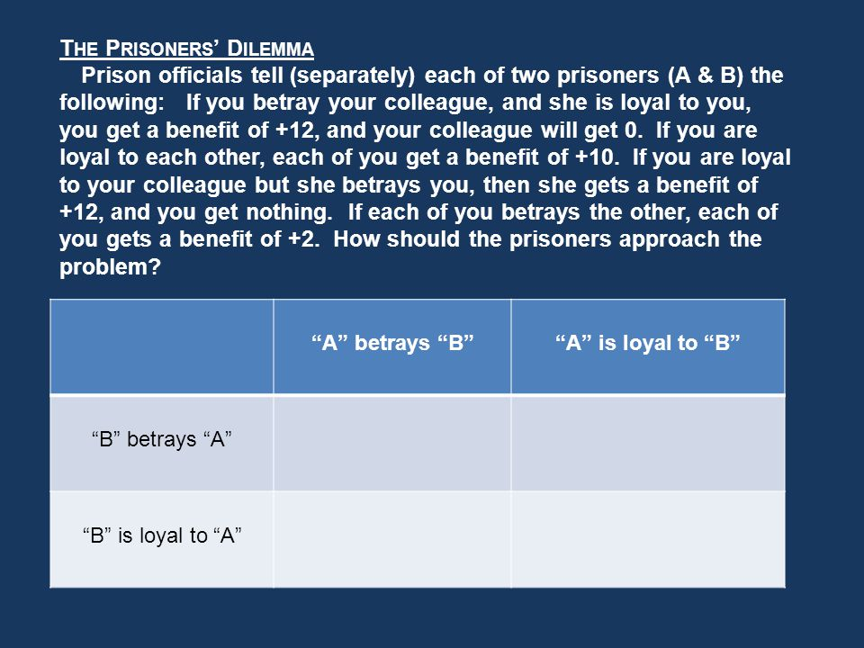 T HE P RISONERS D ILEMMA Prison officials tell (separately) each of two prisoners (A & B) the following: If you betray your colleague, and she is loyal to you, you get a benefit of +12, and your colleague will get 0.