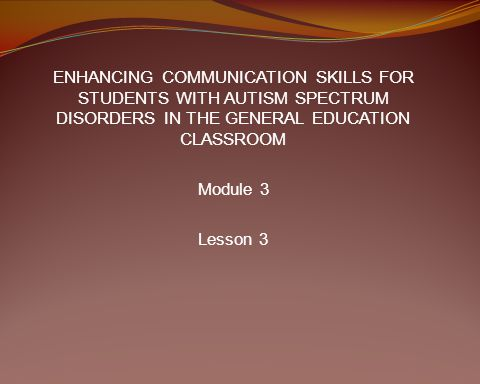 ENHANCING COMMUNICATION SKILLS FOR STUDENTS WITH AUTISM SPECTRUM DISORDERS IN THE GENERAL EDUCATION CLASSROOM Module 3 Lesson 3