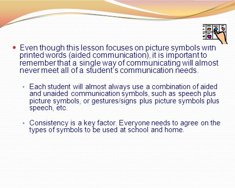 Even though this lesson focuses on picture symbols with printed words (aided communication), it is important to remember that a single way of communic