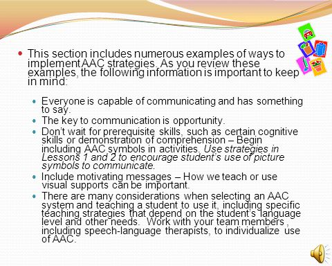 This section includes numerous examples of ways to implement AAC strategies. As you review these examples, the following information is important to k