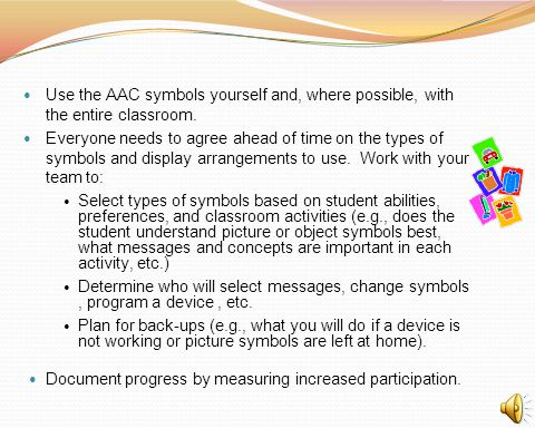 Use the AAC symbols yourself and, where possible, with the entire classroom. Everyone needs to agree ahead of time on the types of symbols and display
