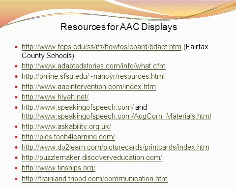 Resources for AAC Displays http://www.fcps.edu/ss/its/howtos/board/bdact.htm (Fairfax County Schools) http://www.fcps.edu/ss/its/howtos/board/bdact.ht