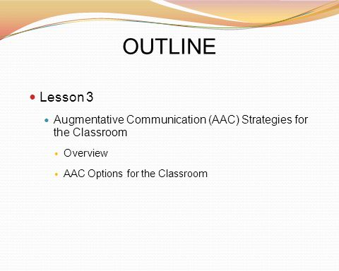 OUTLINE Lesson 3 Augmentative Communication (AAC) Strategies for the Classroom Overview AAC Options for the Classroom