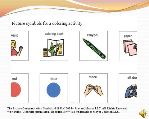 Picture symbols for a coloring activity The Picture Communication Symbols ©1981–2008 by Mayer-Johnson LLC. All Rights Reserved Worldwide. Used with pe