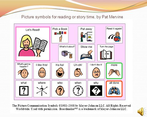 Picture symbols for reading or story time, by Pat Mervine The Picture Communication Symbols ©1981–2008 by Mayer-Johnson LLC. All Rights Reserved World