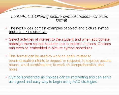 EXAMPLES: Offering picture symbol choices– Choices format The next slides contain examples of object and picture symbol choice making displays. Select