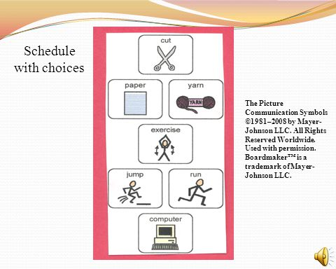 Schedule with choices The Picture Communication Symbols ©1981–2008 by Mayer- Johnson LLC. All Rights Reserved Worldwide. Used with permission. Boardma