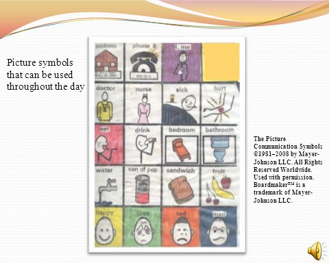 Picture symbols that can be used throughout the day The Picture Communication Symbols ©1981–2008 by Mayer- Johnson LLC. All Rights Reserved Worldwide.