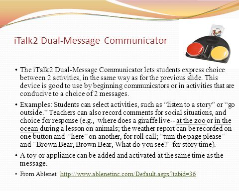 The iTalk2 Dual-Message Communicator lets students express choice between 2 activities, in the same way as for the previous slide. This device is good