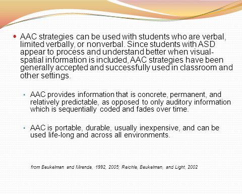 AAC strategies can be used with students who are verbal, limited verbally, or nonverbal. Since students with ASD appear to process and understand bett