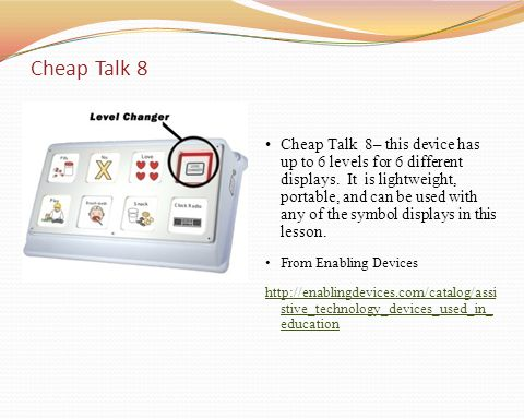 Cheap Talk 8– this device has up to 6 levels for 6 different displays. It is lightweight, portable, and can be used with any of the symbol displays in