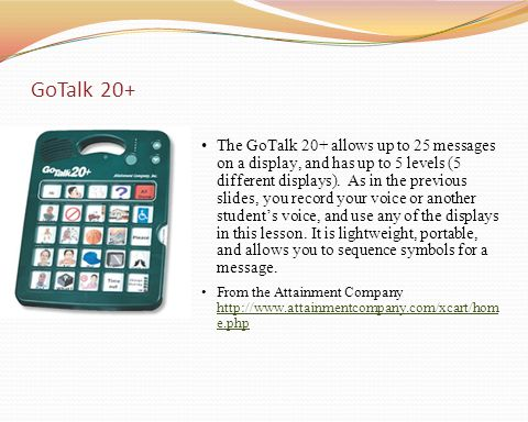 The GoTalk 20+ allows up to 25 messages on a display, and has up to 5 levels (5 different displays). As in the previous slides, you record your voice
