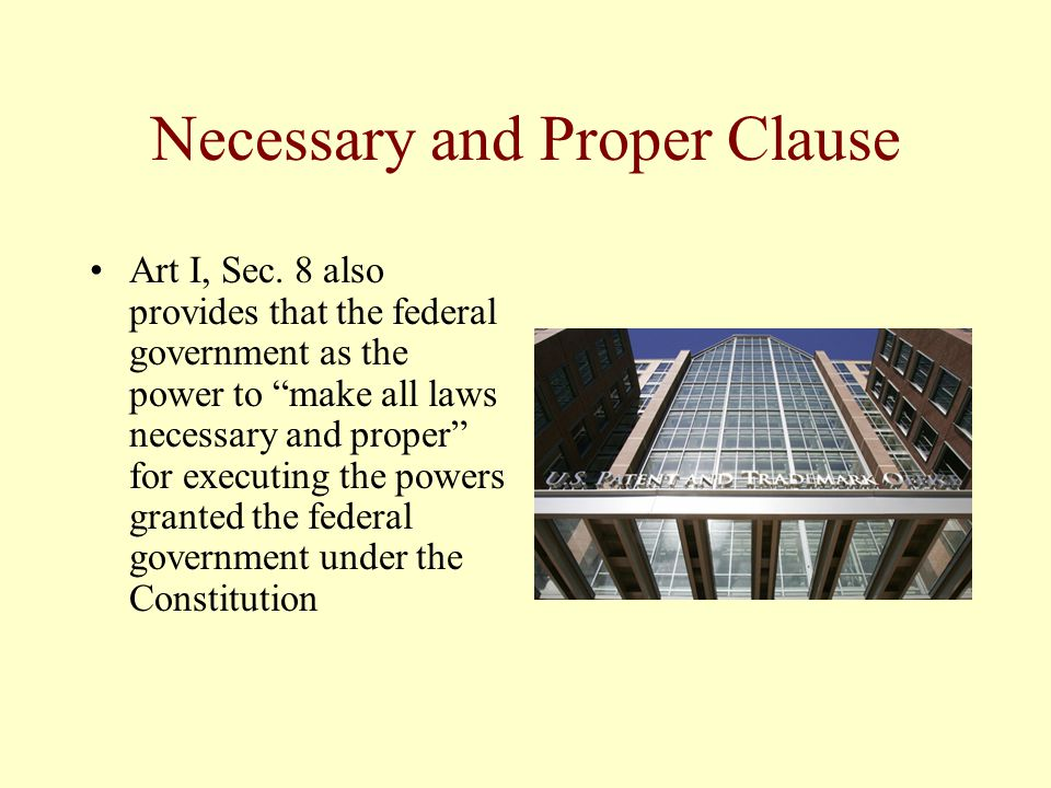 Necessary and Proper Clause Art I, Sec. 8 also provides that the federal government as the power to make all laws necessary and proper for executing t