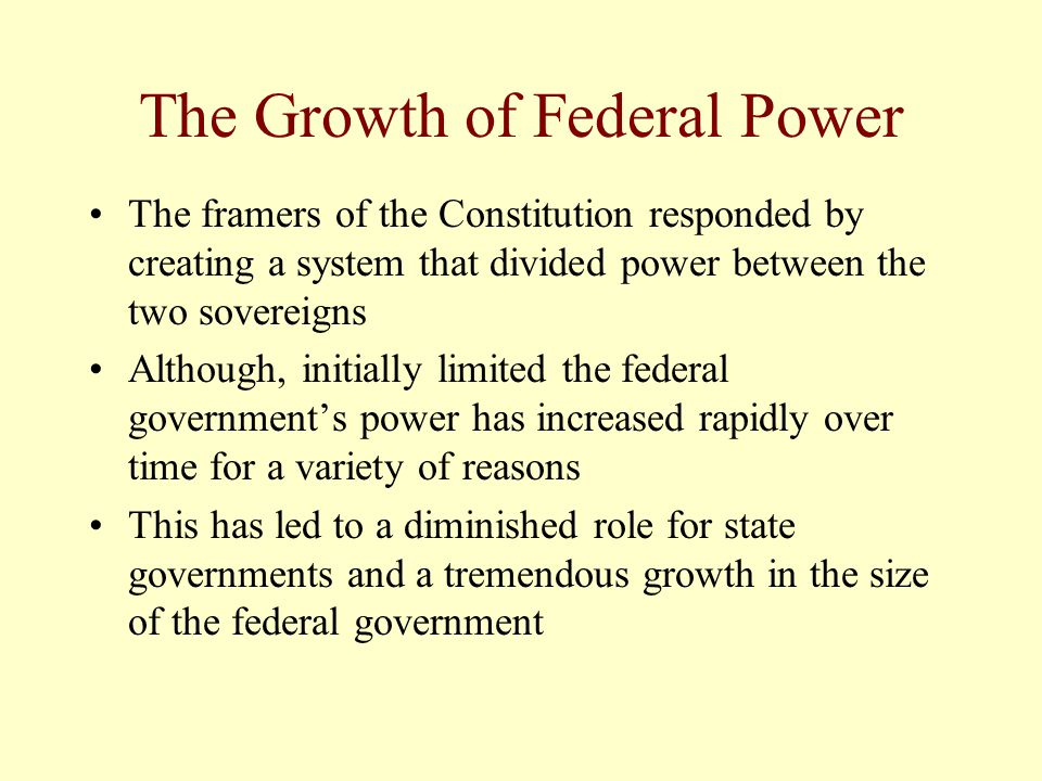 The Growth of Federal Power The framers of the Constitution responded by creating a system that divided power between the two sovereigns Although, ini
