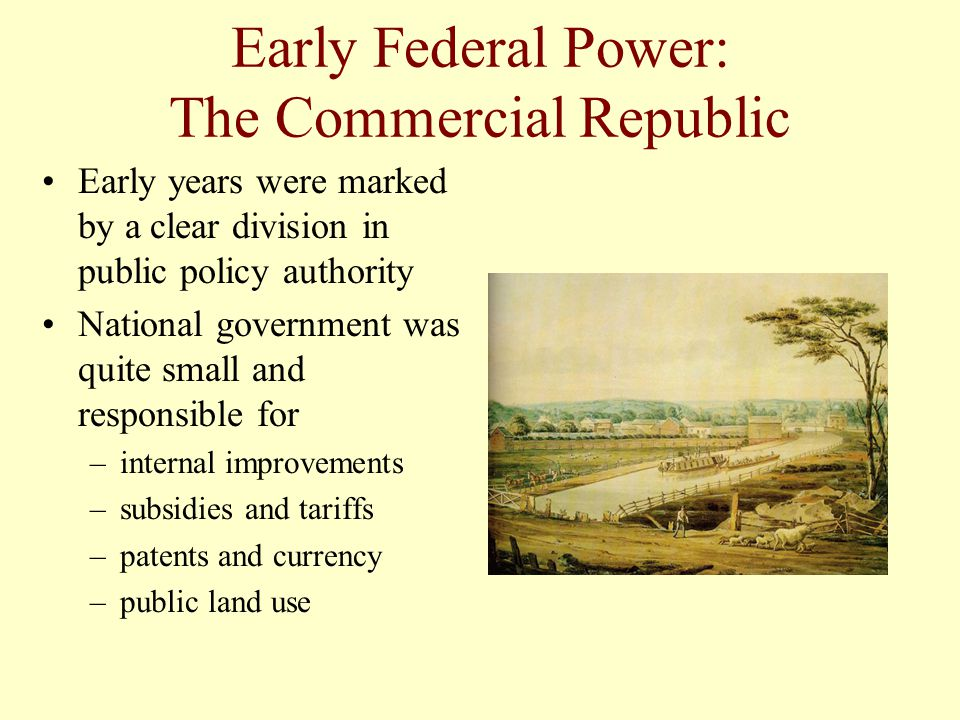 Early Federal Power: The Commercial Republic Early years were marked by a clear division in public policy authority National government was quite smal