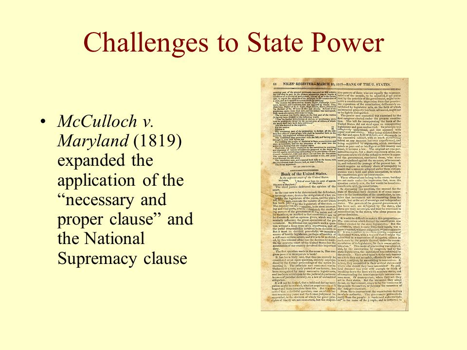 Challenges to State Power McCulloch v. Maryland (1819) expanded the application of the necessary and proper clause and the National Supremacy clause