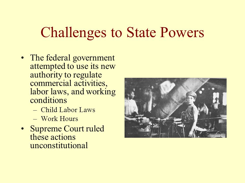 Challenges to State Powers The federal government attempted to use its new authority to regulate commercial activities, labor laws, and working condit
