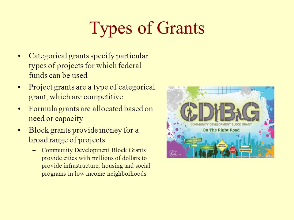 Types of Grants Categorical grants specify particular types of projects for which federal funds can be used Project grants are a type of categorical g