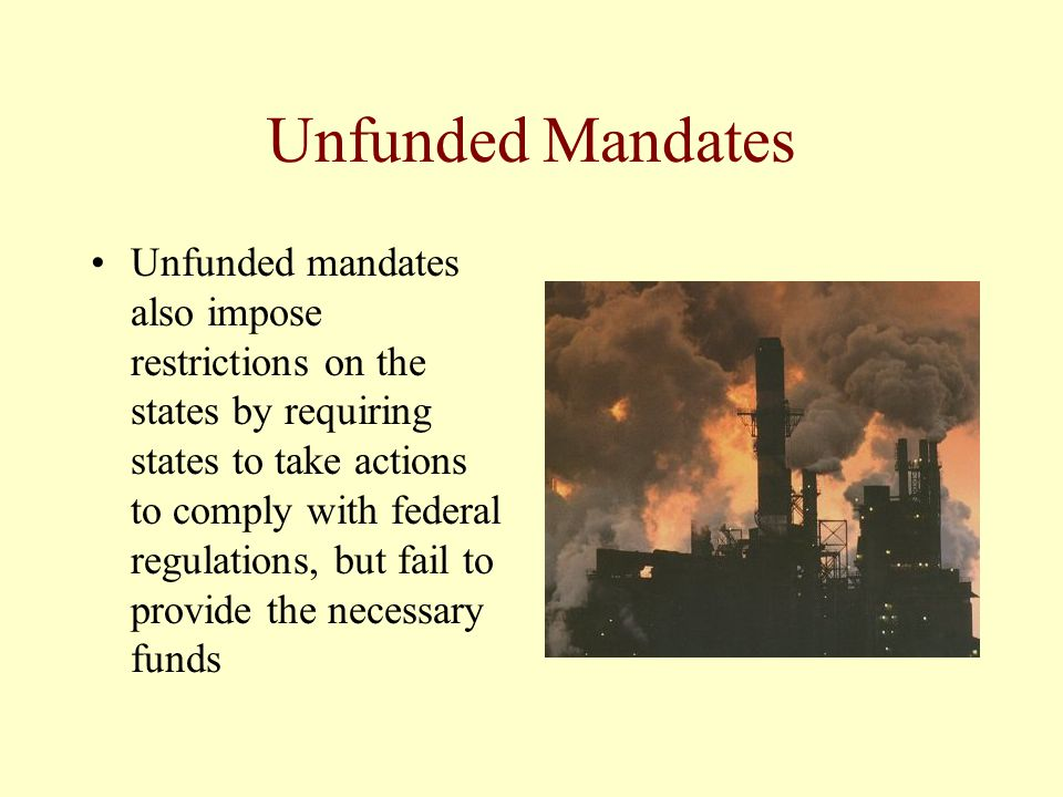 Unfunded Mandates Unfunded mandates also impose restrictions on the states by requiring states to take actions to comply with federal regulations, but