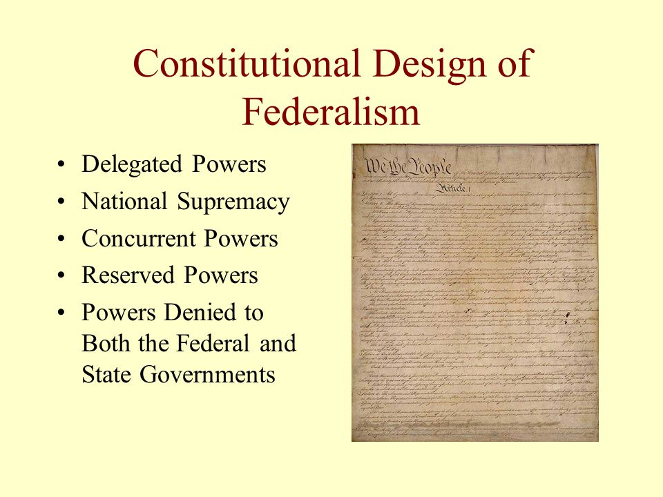 Constitutional Design of Federalism Delegated Powers National Supremacy Concurrent Powers Reserved Powers Powers Denied to Both the Federal and State