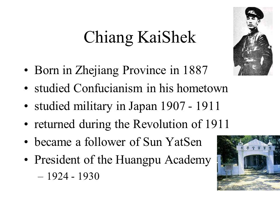 Chiang KaiShek Born in Zhejiang Province in 1887 studied Confucianism in his hometown studied military in Japan 1907 - 1911 returned during the Revolu