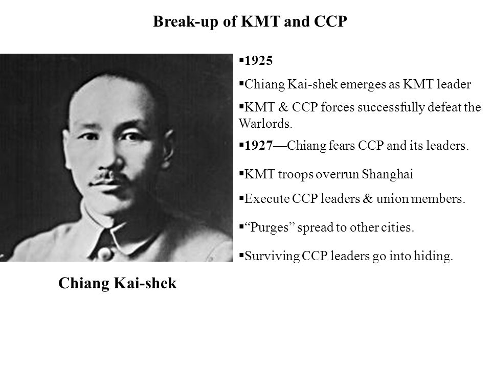 Chiang Kai-shek Break-up of KMT and CCP 1925 Chiang Kai-shek emerges as KMT leader KMT & CCP forces successfully defeat the Warlords. 1927Chiang fears