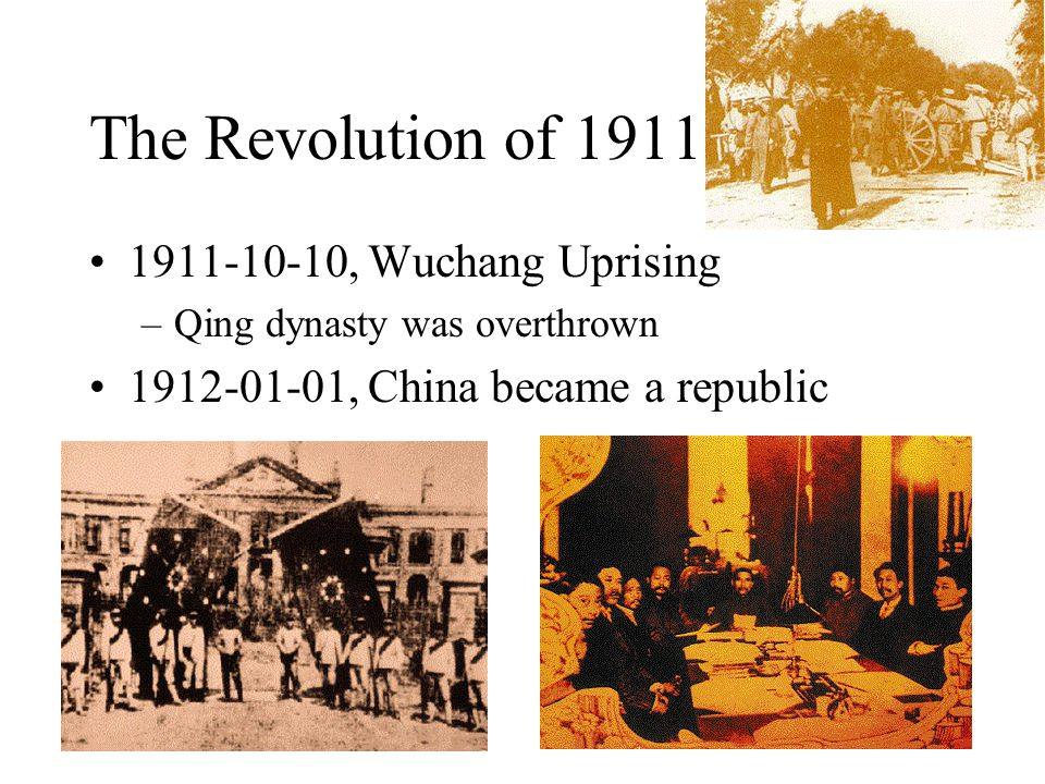 The Revolution of 1911 1911-10-10, Wuchang Uprising –Qing dynasty was overthrown 1912-01-01, China became a republic