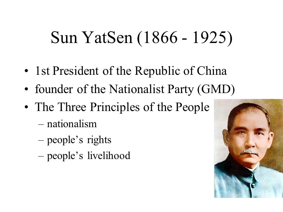 Sun YatSen (1866 - 1925) 1st President of the Republic of China founder of the Nationalist Party (GMD) The Three Principles of the People –nationalism