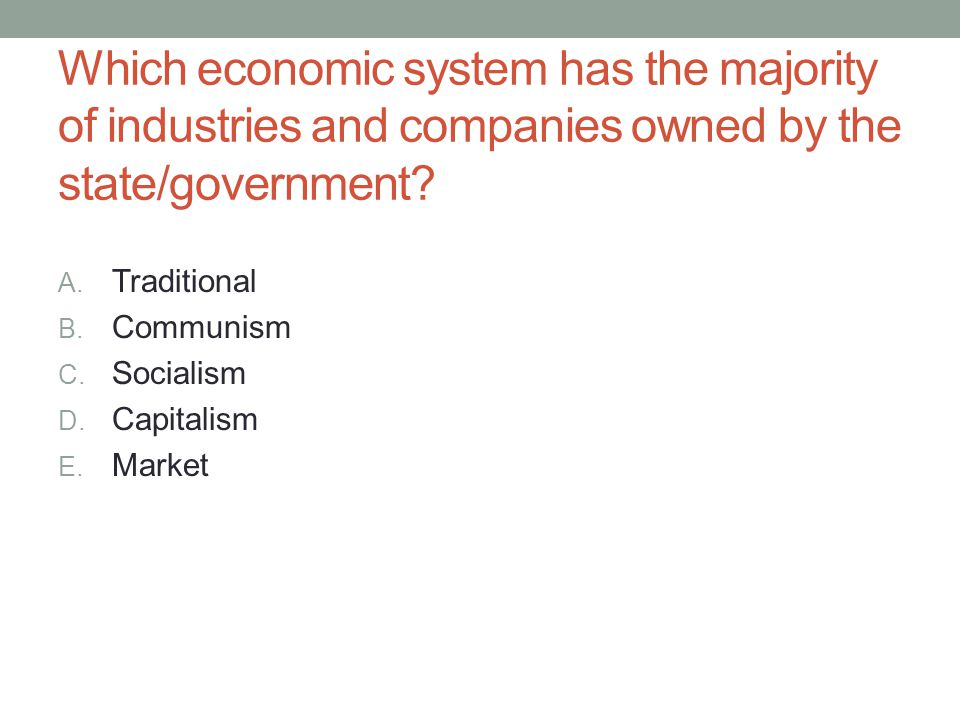 Which economic system has the majority of industries and companies owned by the state/government? A. Traditional B. Communism C. Socialism D. Capitali