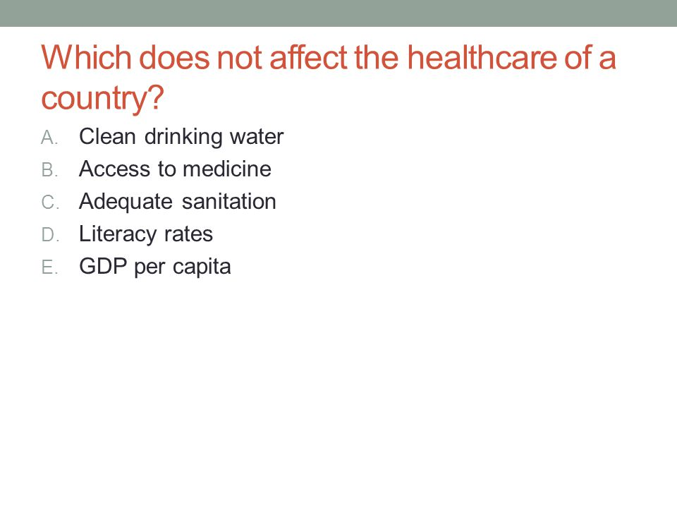 Which does not affect the healthcare of a country? A. Clean drinking water B. Access to medicine C. Adequate sanitation D. Literacy rates E. GDP per c