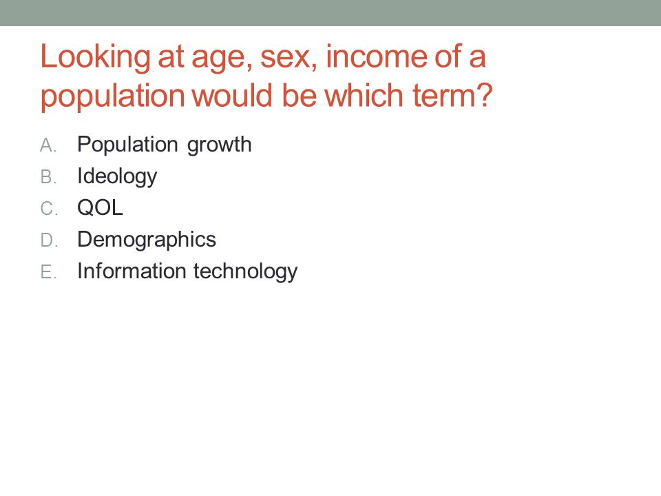 Looking at age, sex, income of a population would be which term? A. Population growth B. Ideology C. QOL D. Demographics E. Information technology