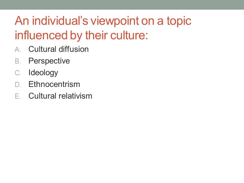 An individuals viewpoint on a topic influenced by their culture: A. Cultural diffusion B. Perspective C. Ideology D. Ethnocentrism E. Cultural relativ
