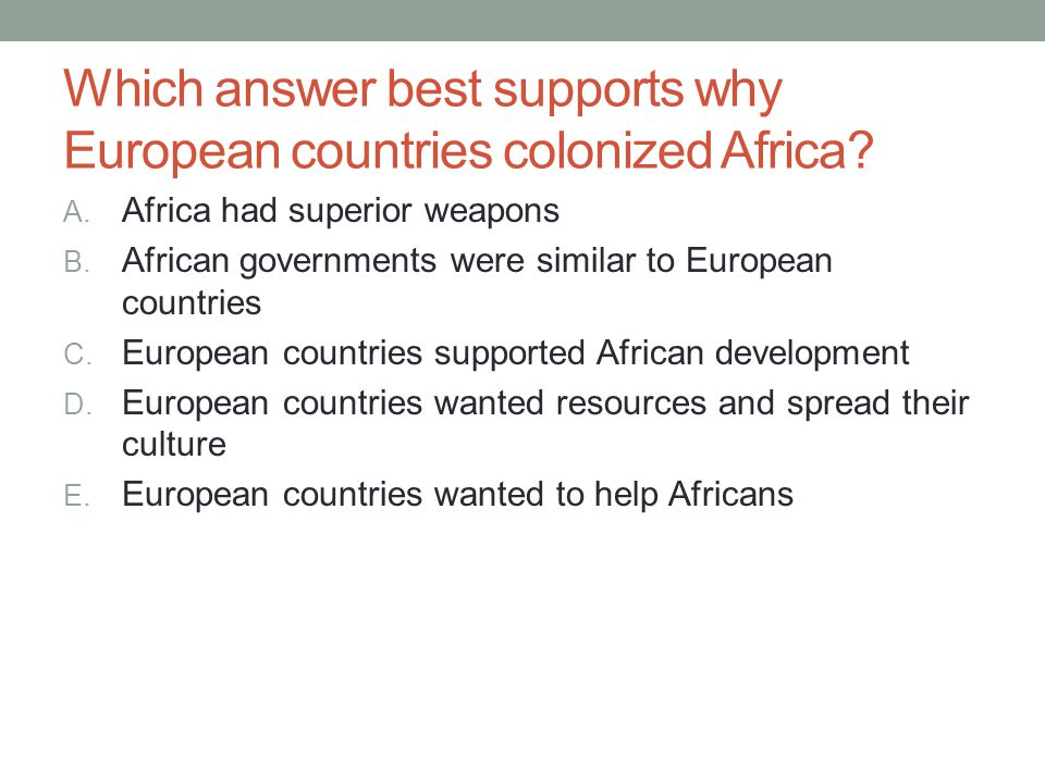 Which answer best supports why European countries colonized Africa? A. Africa had superior weapons B. African governments were similar to European cou