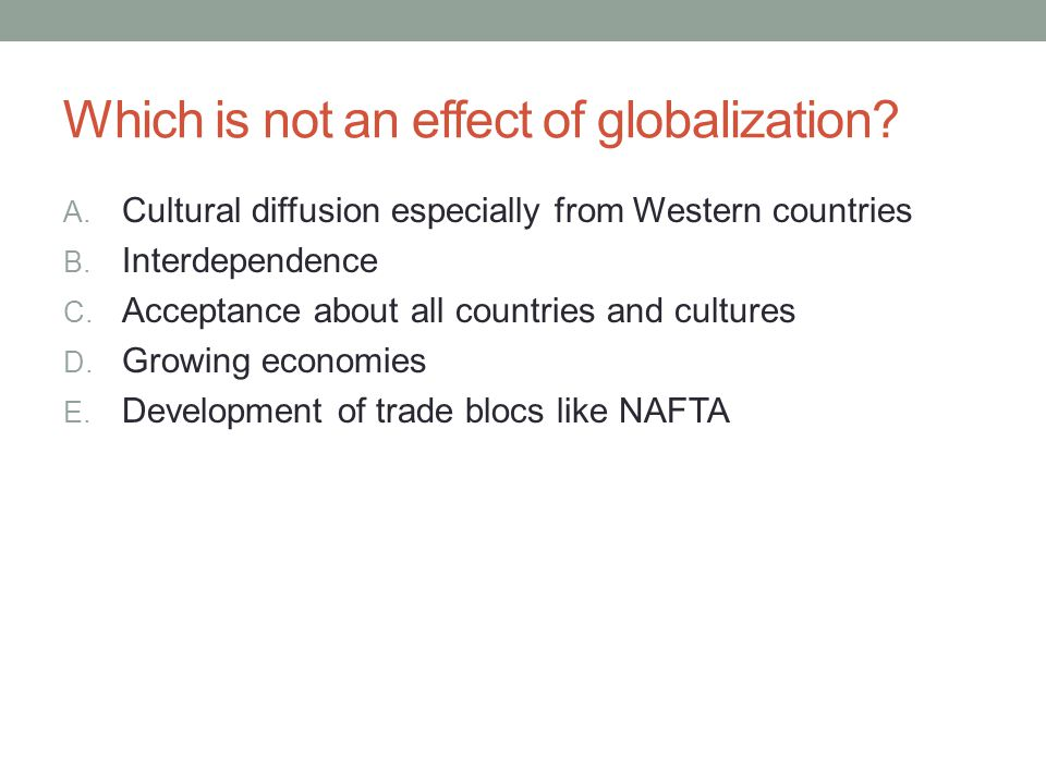 Which is not an effect of globalization? A. Cultural diffusion especially from Western countries B. Interdependence C. Acceptance about all countries
