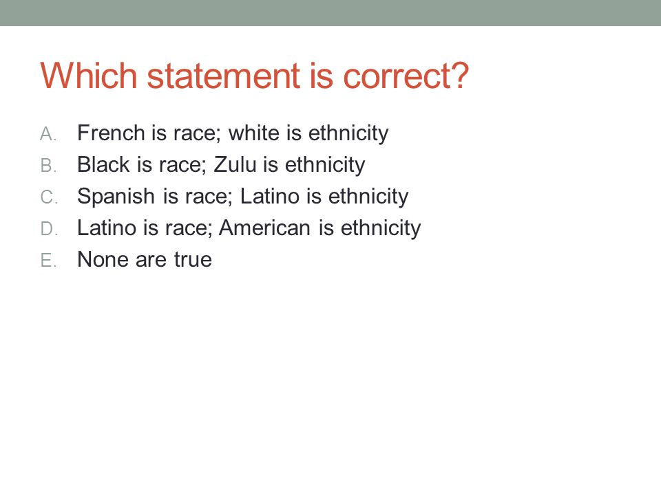Which statement is correct? A. French is race; white is ethnicity B. Black is race; Zulu is ethnicity C. Spanish is race; Latino is ethnicity D. Latin