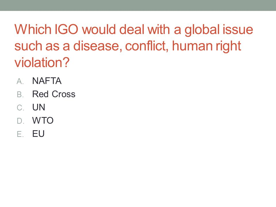 Which IGO would deal with a global issue such as a disease, conflict, human right violation? A. NAFTA B. Red Cross C. UN D. WTO E. EU