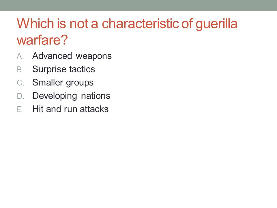 Which is not a characteristic of guerilla warfare? A. Advanced weapons B. Surprise tactics C. Smaller groups D. Developing nations E. Hit and run atta