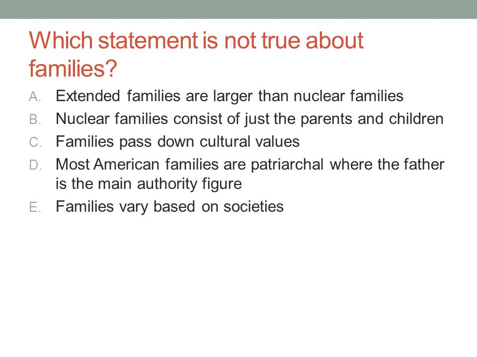 Which statement is not true about families? A. Extended families are larger than nuclear families B. Nuclear families consist of just the parents and