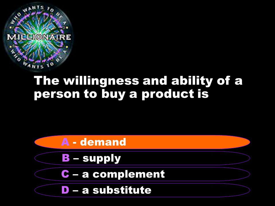 The willingness and ability of a person to buy a product is B – supply A – demand C – a complement D – a substitute A - demand