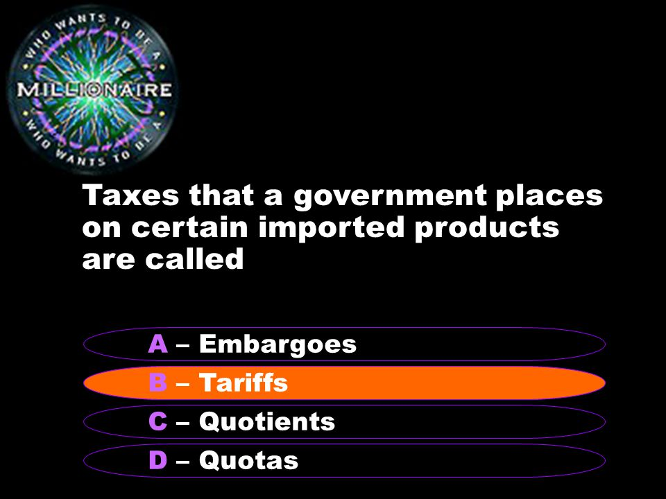 Taxes that a government places on certain imported products are called B – Tariffs A – Embargoes C – Quotients D – Quotas B – Tariffs