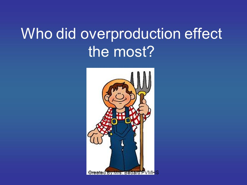Who did overproduction effect the most? Created By Mrs. Bedard PVMHS