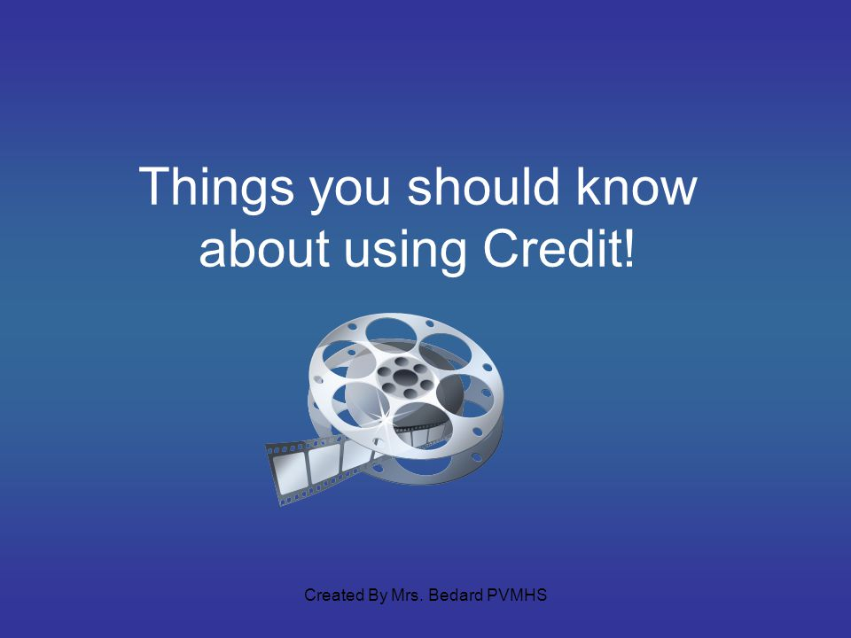 Things you should know about using Credit! Created By Mrs. Bedard PVMHS