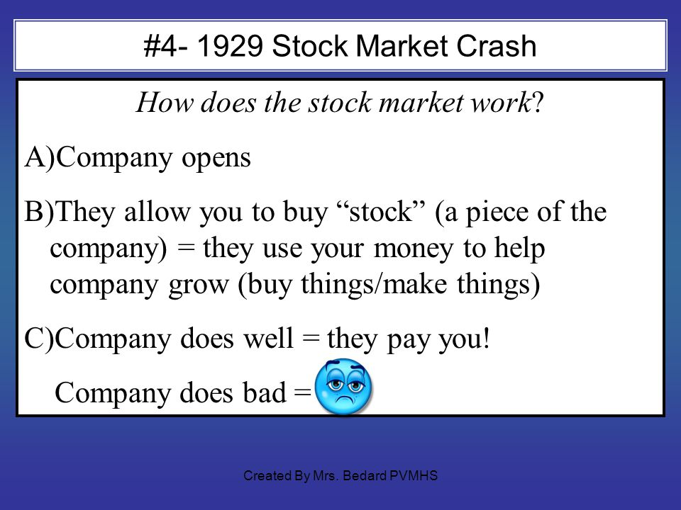 #4- 1929 Stock Market Crash How does the stock market work? A)Company opens B)They allow you to buy stock (a piece of the company) = they use your mon