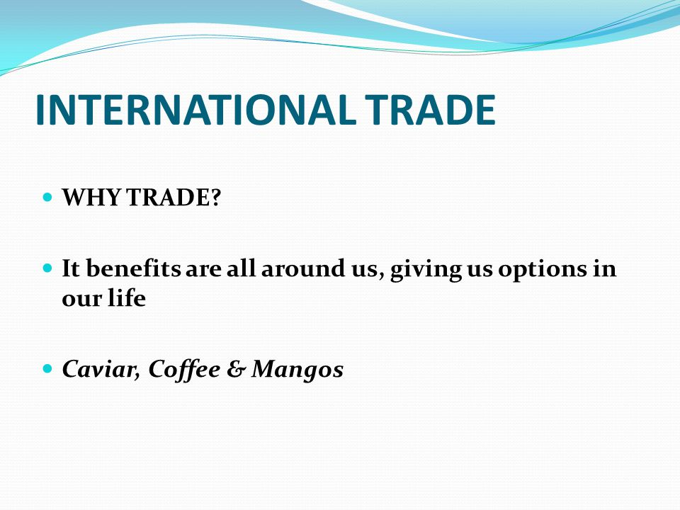 INTERNATIONAL TRADE WHY TRADE? It benefits are all around us, giving us options in our life Caviar, Coffee & Mangos