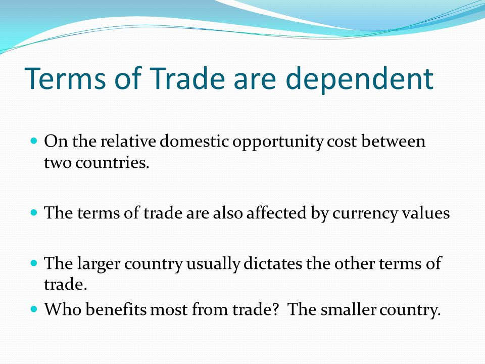 Terms of Trade are dependent On the relative domestic opportunity cost between two countries. The terms of trade are also affected by currency values