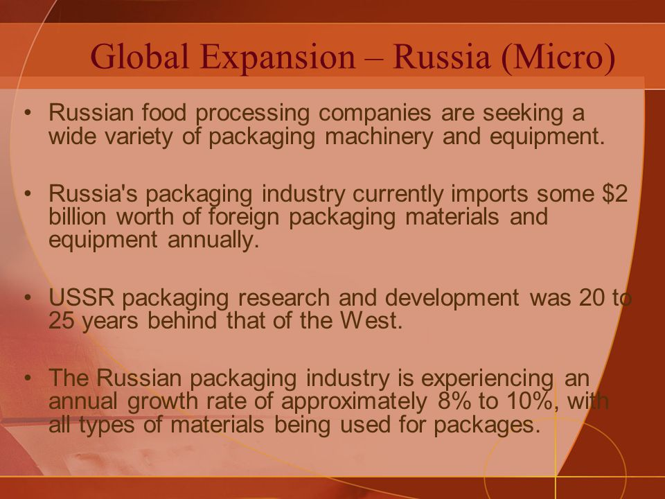 Global Expansion – Russia (Micro) Russian food processing companies are seeking a wide variety of packaging machinery and equipment. Russia's packagin