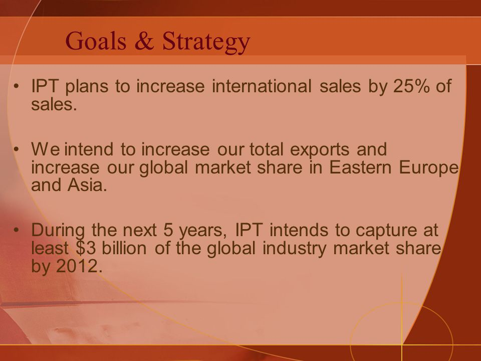 Goals & Strategy IPT plans to increase international sales by 25% of sales. We intend to increase our total exports and increase our global market sha